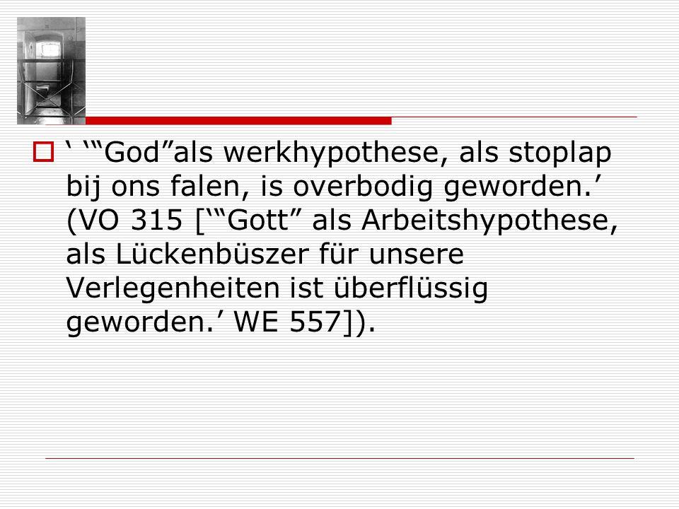' ' God als werkhypothese, als stoplap bij ons falen, is overbodig geworden.' (VO 315 [' Gott als Arbeitshypothese, als Lückenbüszer für unsere Verlegenheiten ist überflüssig geworden.' WE 557]).